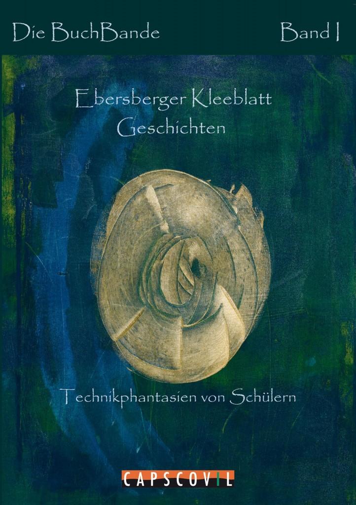 Die BuchBande - Ebersberger Kleeblatt Geschichten - Kurzgeschichten mit Technikphantasien von Schülern aus dem Landkreis Ebersberg, Bayern