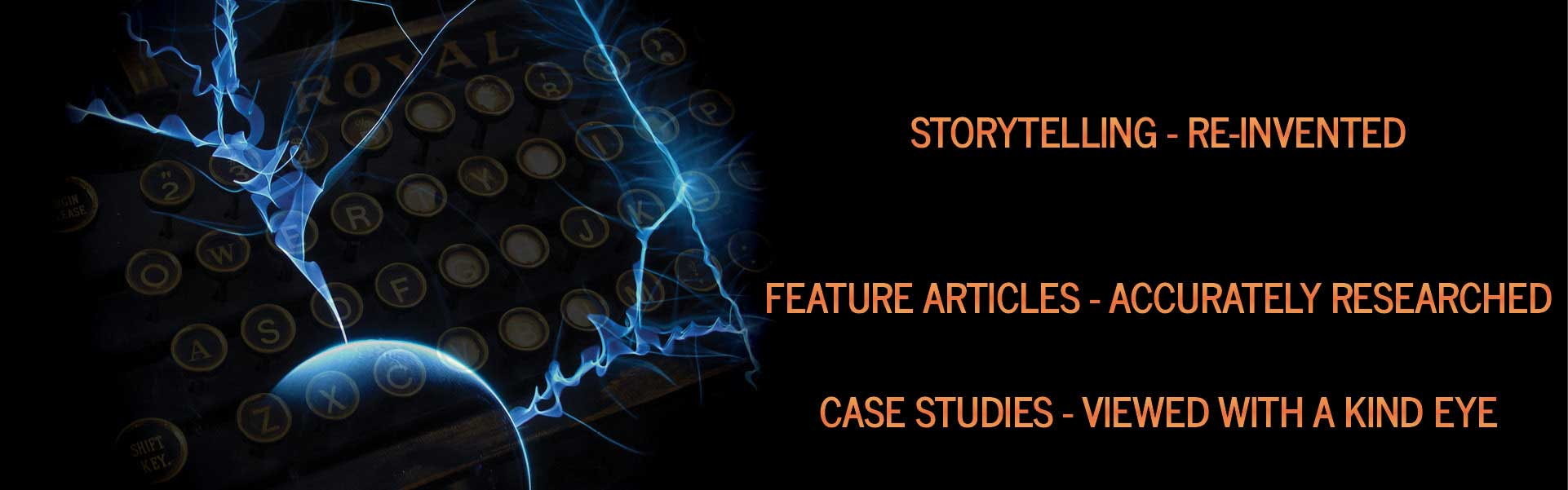 Storytelling re-invented - Feature articles accurately researched - Case studies viewed with a kind eye